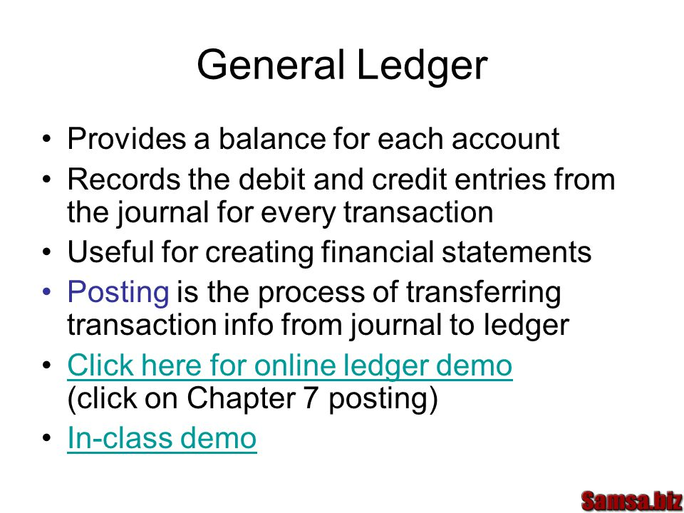 General Ledger Provides a balance for each account Records the debit and credit entries from the journal for every transaction Useful for creating financial statements Posting is the process of transferring transaction info from journal to ledger Click here for online ledger demo (click on Chapter 7 posting)Click here for online ledger demo In-class demo
