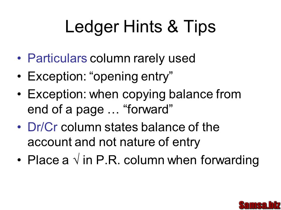 Ledger Hints & Tips Particulars column rarely used Exception: opening entry Exception: when copying balance from end of a page … forward Dr/Cr column states balance of the account and not nature of entry Place a √ in P.R.
