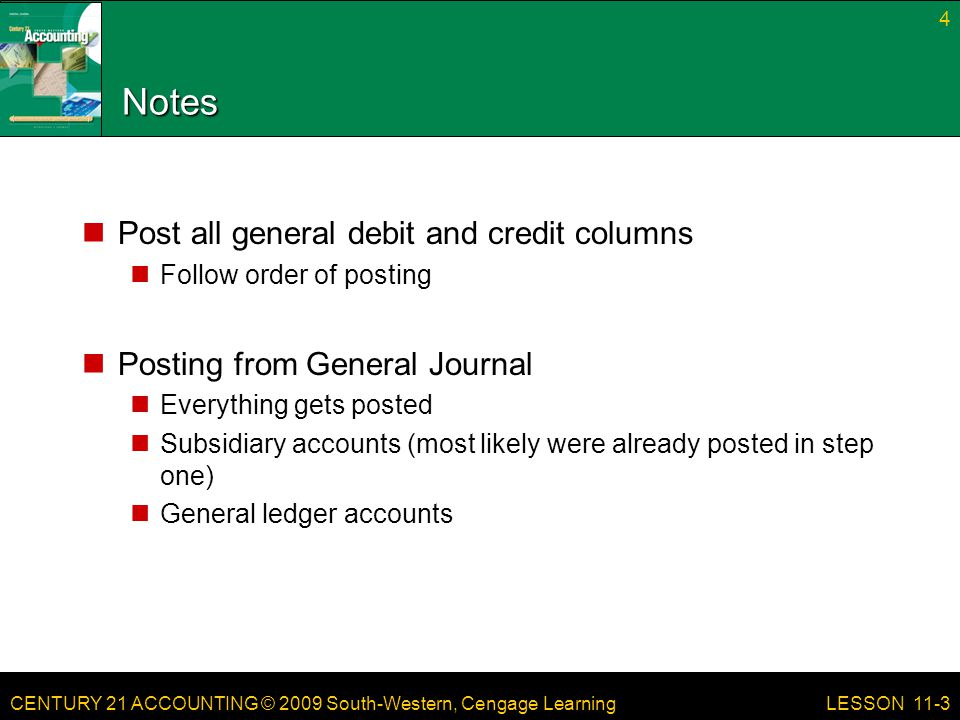 CENTURY 21 ACCOUNTING © 2009 South-Western, Cengage Learning Notes Post all general debit and credit columns Follow order of posting Posting from General Journal Everything gets posted Subsidiary accounts (most likely were already posted in step one) General ledger accounts 4 LESSON 11-3
