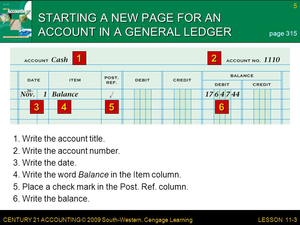 CENTURY 21 ACCOUNTING © 2009 South-Western, Cengage Learning 5 LESSON 11-3 STARTING A NEW PAGE FOR AN ACCOUNT IN A GENERAL LEDGER page
