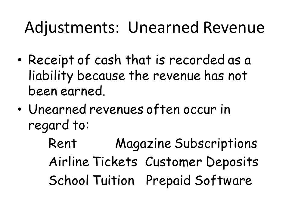 Adjustments: Unearned Revenue Receipt of cash that is recorded as a liability because the revenue has not been earned.