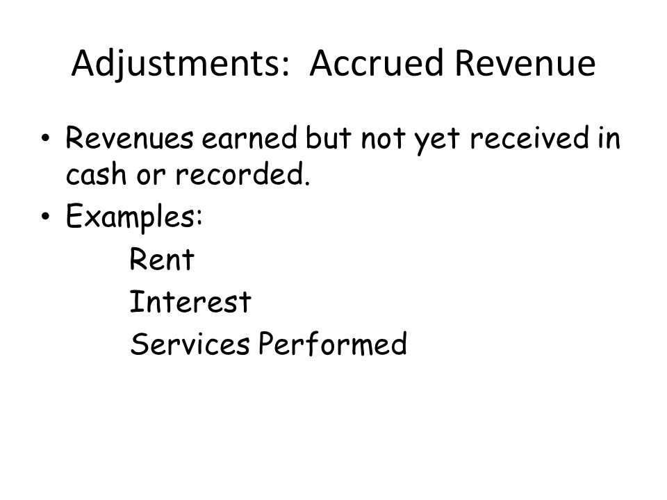 Adjustments: Accrued Revenue Revenues earned but not yet received in cash or recorded.