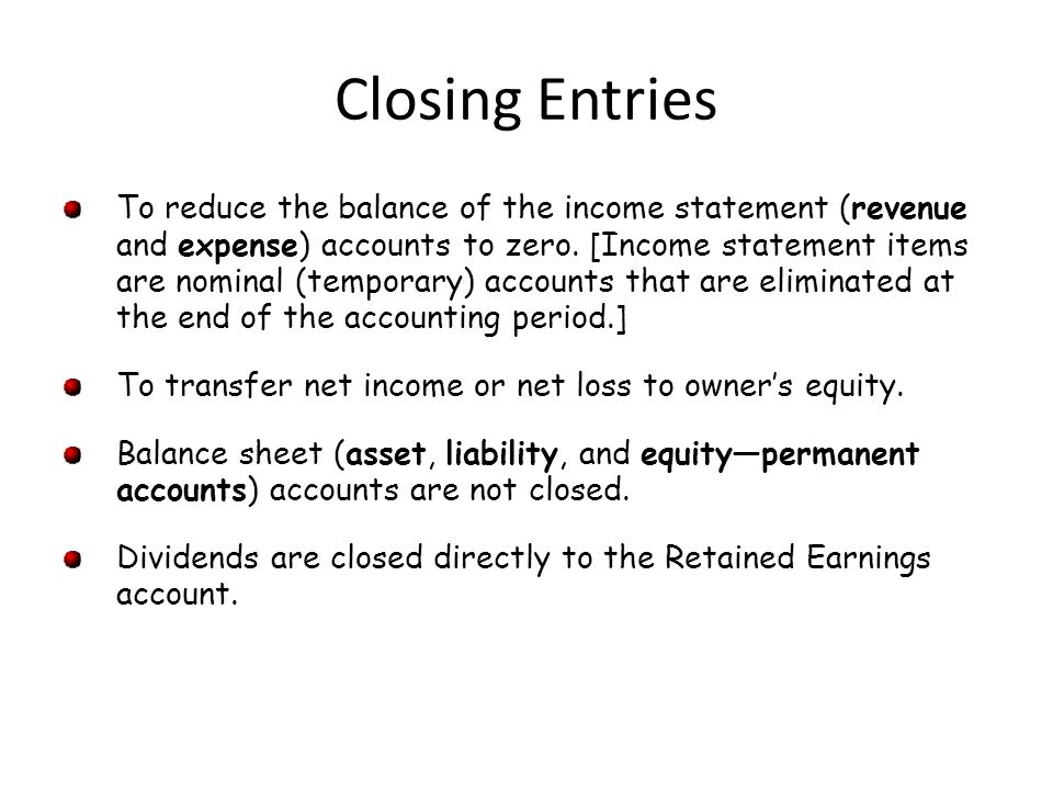 Closing Entries To reduce the balance of the income statement (revenue and expense) accounts to zero.