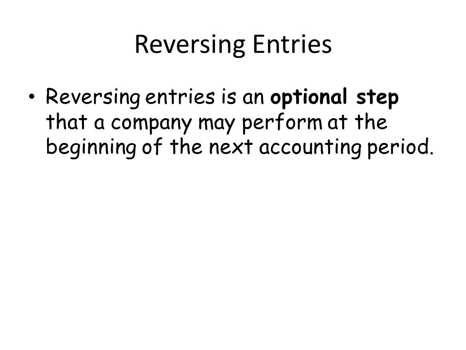 Reversing Entries Reversing entries is an optional step that a company may perform at the beginning of the next accounting period.