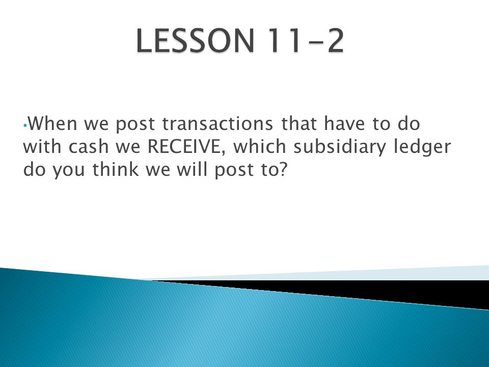 When we post transactions that have to do with cash we RECEIVE, which subsidiary ledger do you think we will post to