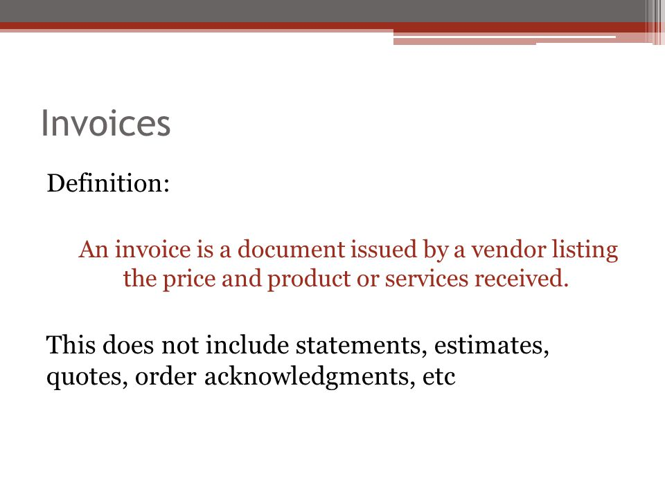Invoices Definition: An invoice is a document issued by a vendor listing the price and product or services received.