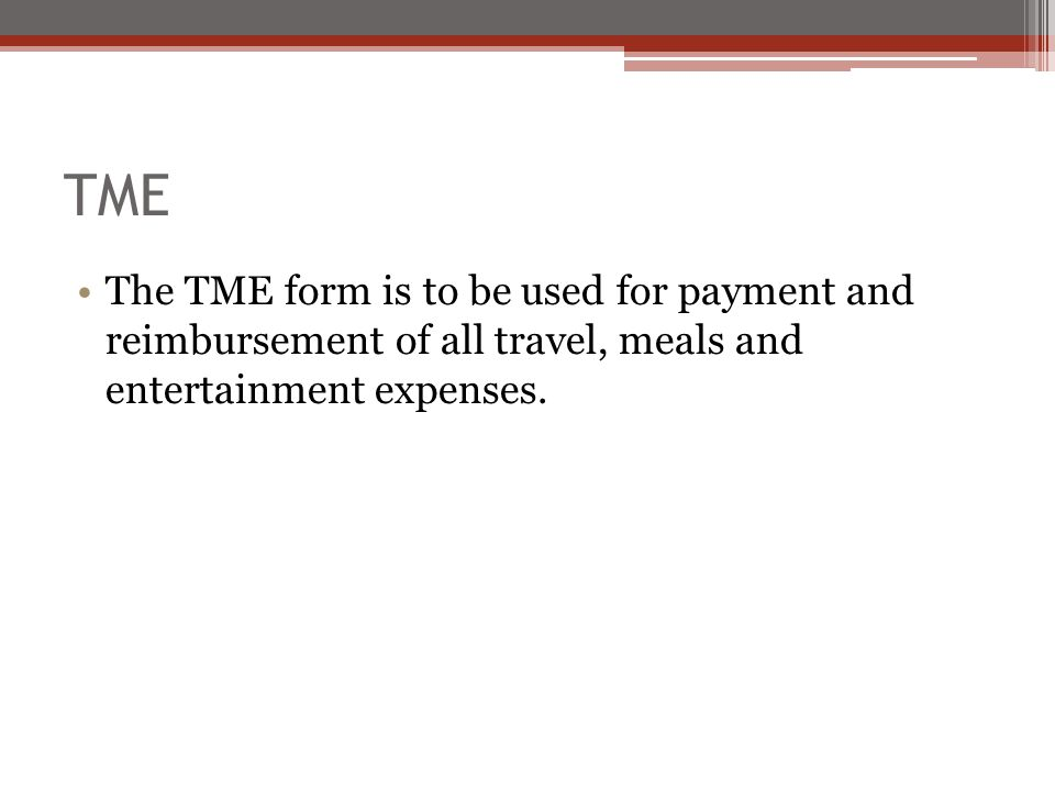 TME The TME form is to be used for payment and reimbursement of all travel, meals and entertainment expenses.