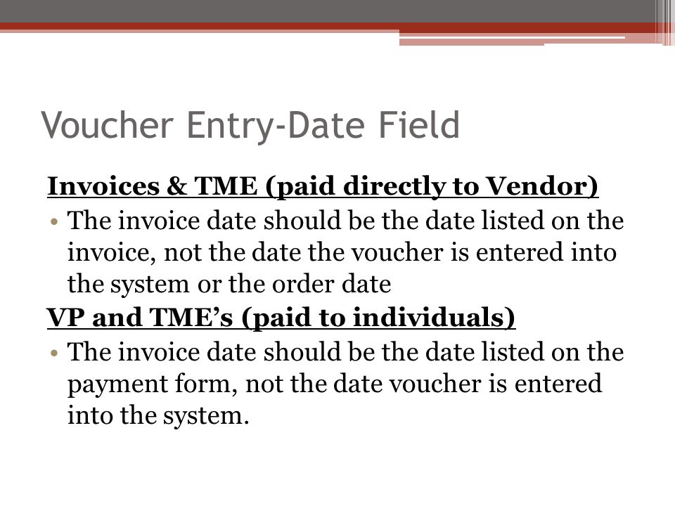 Voucher Entry-Date Field Invoices & TME (paid directly to Vendor) The invoice date should be the date listed on the invoice, not the date the voucher is entered into the system or the order date VP and TME's (paid to individuals) The invoice date should be the date listed on the payment form, not the date voucher is entered into the system.