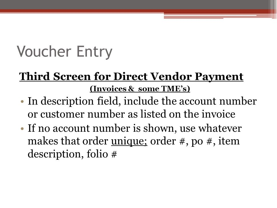 Voucher Entry Third Screen for Direct Vendor Payment (Invoices & some TME's) In description field, include the account number or customer number as listed on the invoice If no account number is shown, use whatever makes that order unique; order #, po #, item description, folio #
