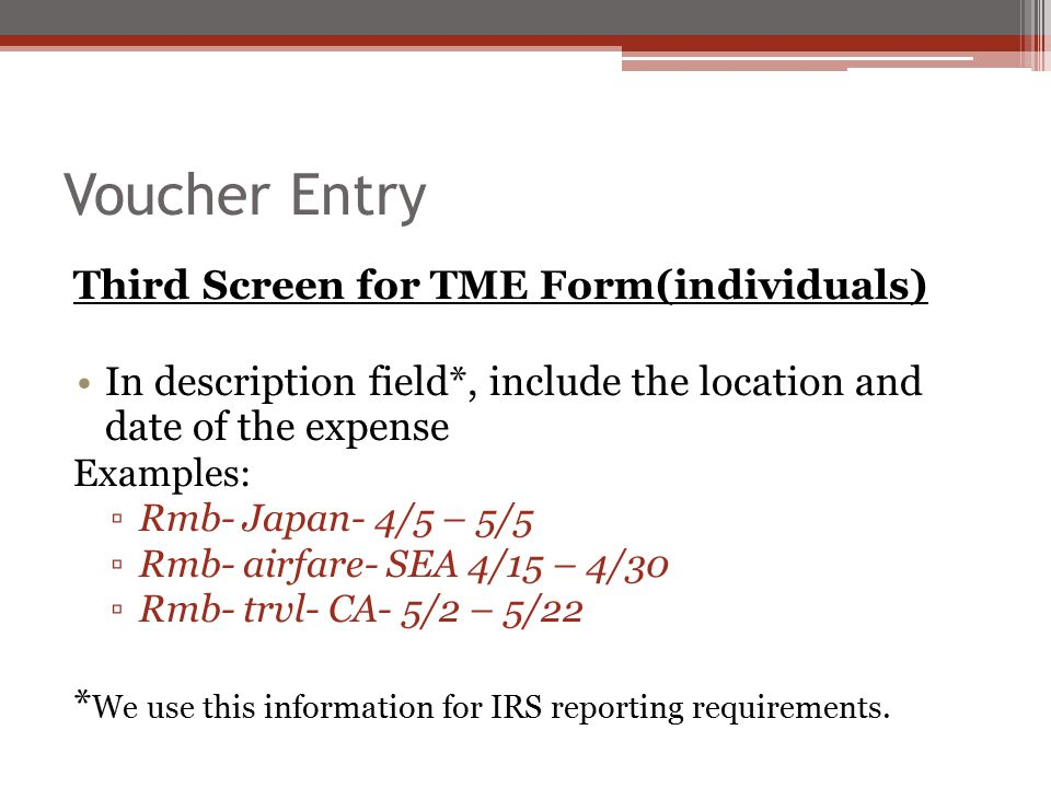 Voucher Entry Third Screen for TME Form(individuals) In description field*, include the location and date of the expense Examples: ▫Rmb- Japan- 4/5 – 5/5 ▫Rmb- airfare- SEA 4/15 – 4/30 ▫Rmb- trvl- CA- 5/2 – 5/22 * We use this information for IRS reporting requirements.