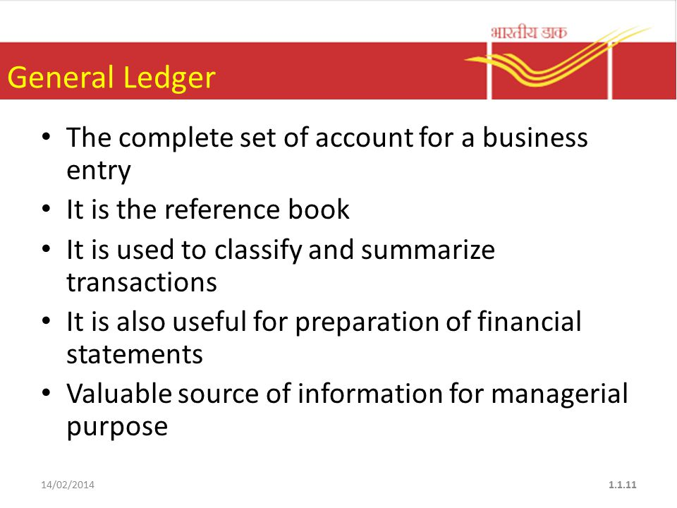 General Ledger The complete set of account for a business entry It is the reference book It is used to classify and summarize transactions It is also useful for preparation of financial statements Valuable source of information for managerial purpose 14/02/