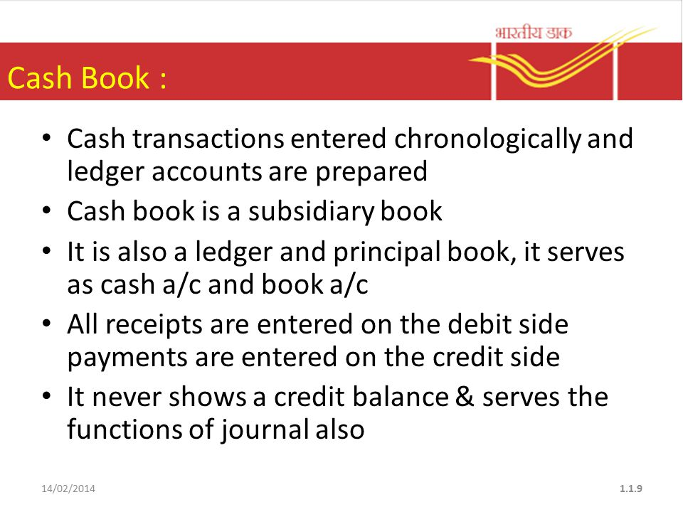 Cash Book : Cash transactions entered chronologically and ledger accounts are prepared Cash book is a subsidiary book It is also a ledger and principal book, it serves as cash a/c and book a/c All receipts are entered on the debit side payments are entered on the credit side It never shows a credit balance & serves the functions of journal also 14/02/