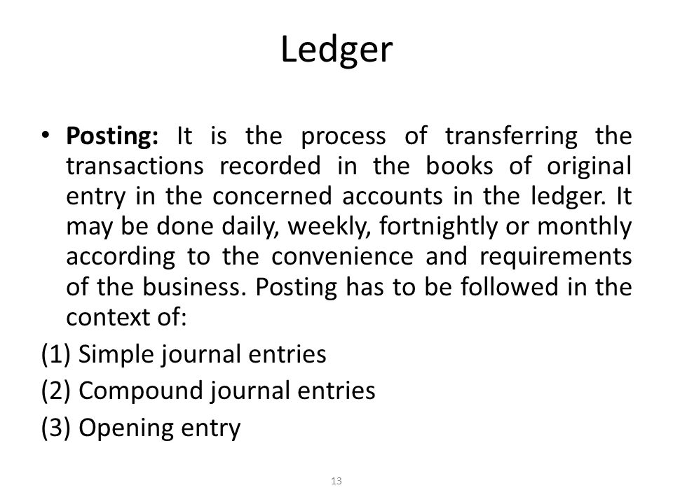 Ledger Posting: It is the process of transferring the transactions recorded in the books of original entry in the concerned accounts in the ledger.