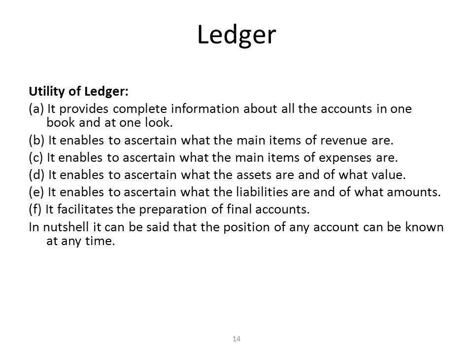 Ledger Utility of Ledger: (a) It provides complete information about all the accounts in one book and at one look.