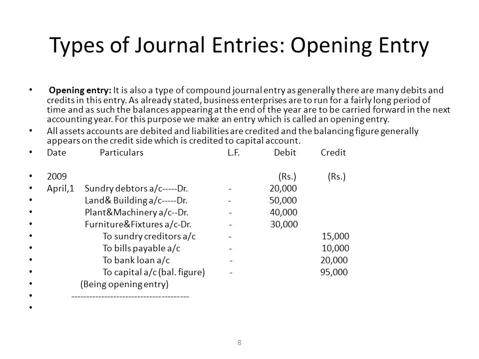 Types of Journal Entries: Opening Entry Opening entry: It is also a type of compound journal entry as generally there are many debits and credits in this entry.