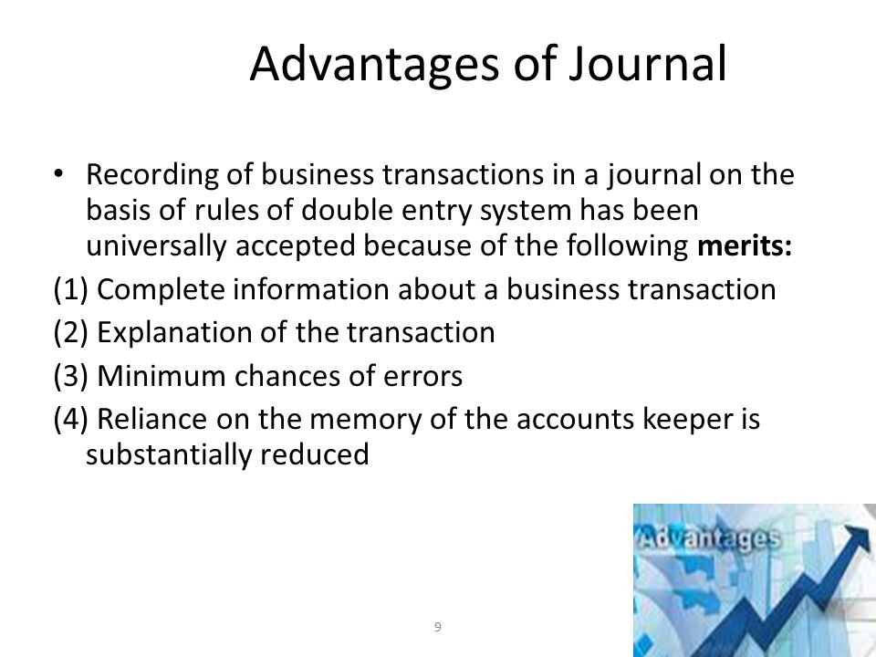 Advantages of Journal Recording of business transactions in a journal on the basis of rules of double entry system has been universally accepted because of the following merits: (1) Complete information about a business transaction (2) Explanation of the transaction (3) Minimum chances of errors (4) Reliance on the memory of the accounts keeper is substantially reduced 9