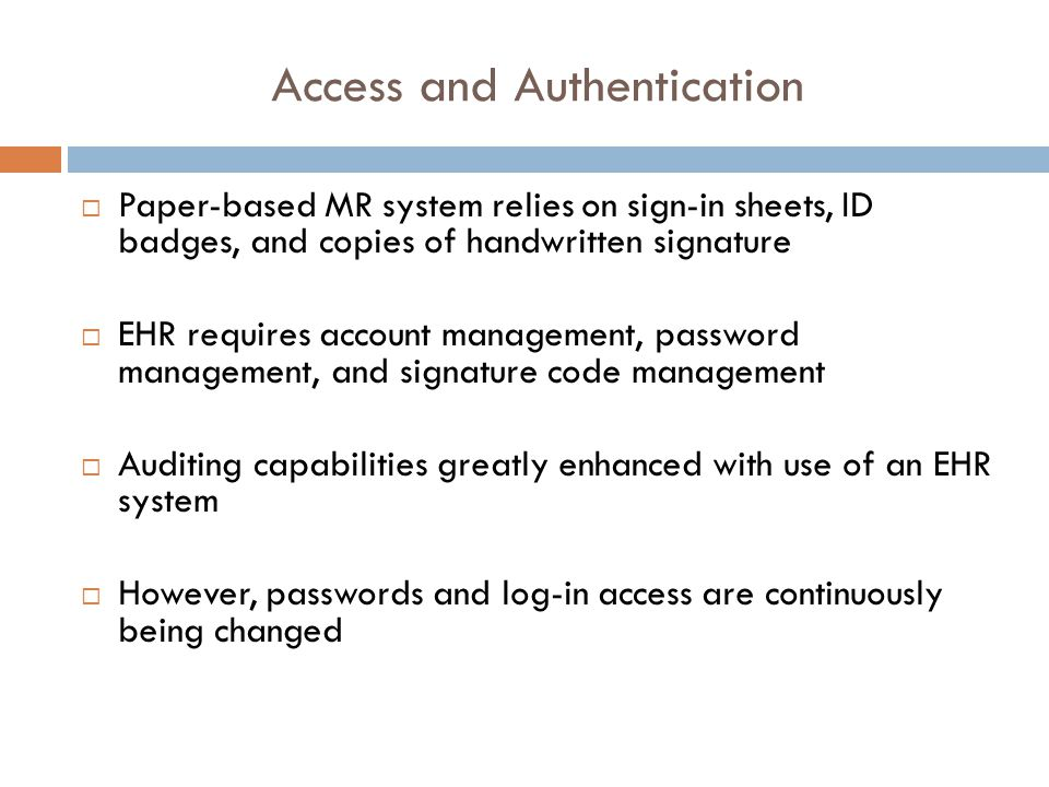 Access and Authentication  Paper-based MR system relies on sign-in sheets, ID badges, and copies of handwritten signature  EHR requires account management, password management, and signature code management  Auditing capabilities greatly enhanced with use of an EHR system  However, passwords and log-in access are continuously being changed