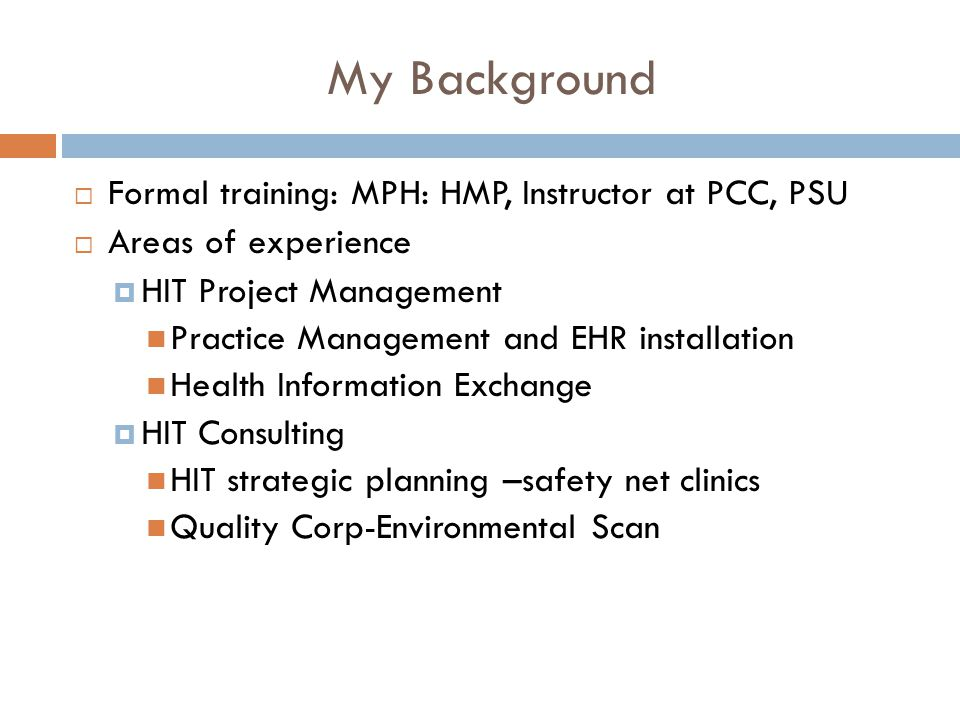2 My Background  Formal training: MPH: HMP, Instructor at PCC, PSU  Areas of experience  HIT Project Management Practice Management and EHR installation Health Information Exchange  HIT Consulting HIT strategic planning –safety net clinics Quality Corp-Environmental Scan