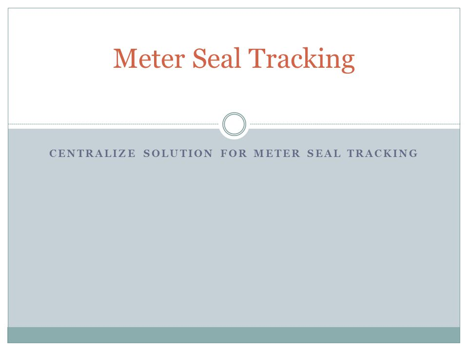 CENTRALIZE SOLUTION FOR METER SEAL TRACKING Meter Seal Tracking