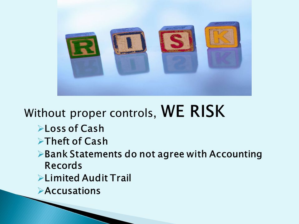 Without proper controls, WE RISK  Loss of Cash  Theft of Cash  Bank Statements do not agree with Accounting Records  Limited Audit Trail  Accusations