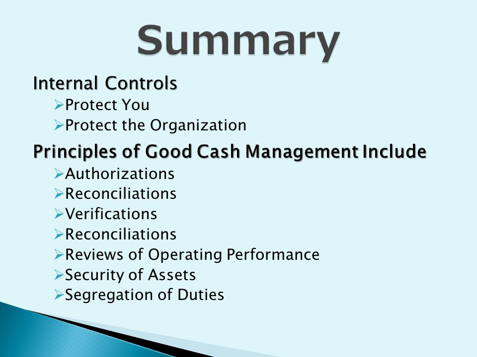 Internal Controls  Protect You  Protect the Organization Principles of Good Cash Management Include  Authorizations  Reconciliations  Verifications  Reconciliations  Reviews of Operating Performance  Security of Assets  Segregation of Duties