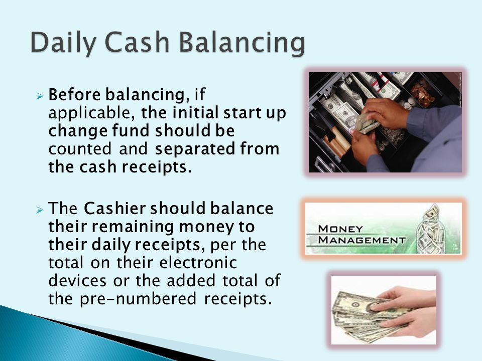  Before balancing, if applicable, the initial start up change fund should be counted and separated from the cash receipts.
