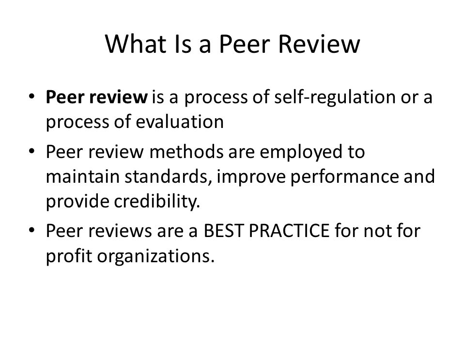 What Is a Peer Review Peer review is a process of self-regulation or a process of evaluation Peer review methods are employed to maintain standards, improve performance and provide credibility.