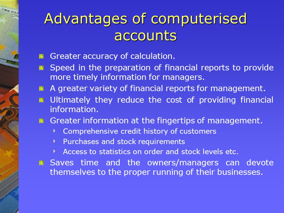 Advantages of computerised accounts Greater accuracy of calculation.
