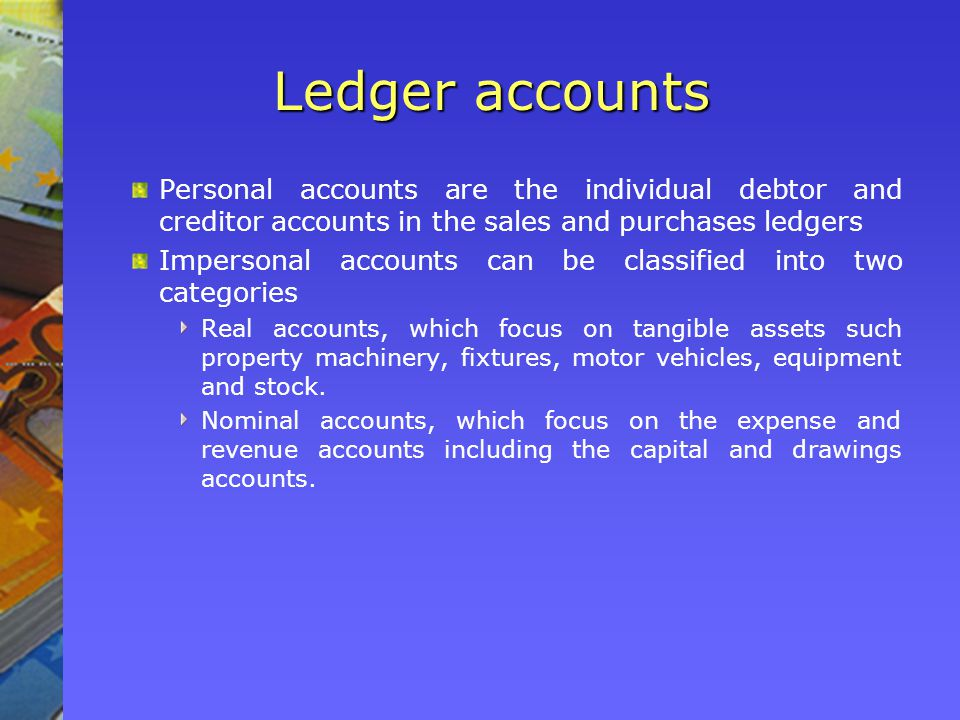 Ledger accounts Personal accounts are the individual debtor and creditor accounts in the sales and purchases ledgers Impersonal accounts can be classified into two categories Real accounts, which focus on tangible assets such property machinery, fixtures, motor vehicles, equipment and stock.