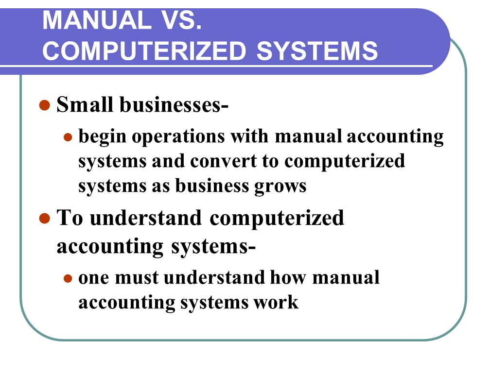 Small businesses- begin operations with manual accounting systems and convert to computerized systems as business grows To understand computerized accounting systems- one must understand how manual accounting systems work MANUAL VS.