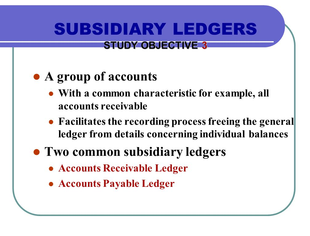 A group of accounts With a common characteristic for example, all accounts receivable Facilitates the recording process freeing the general ledger from details concerning individual balances Two common subsidiary ledgers Accounts Receivable Ledger Accounts Payable Ledger SUBSIDIARY LEDGERS STUDY OBJECTIVE 3