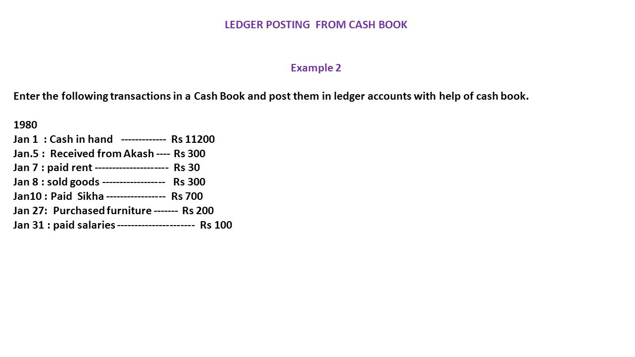LEDGER POSTING FROM CASH BOOK Example 2 Enter the following transactions in a Cash Book and post them in ledger accounts with help of cash book.