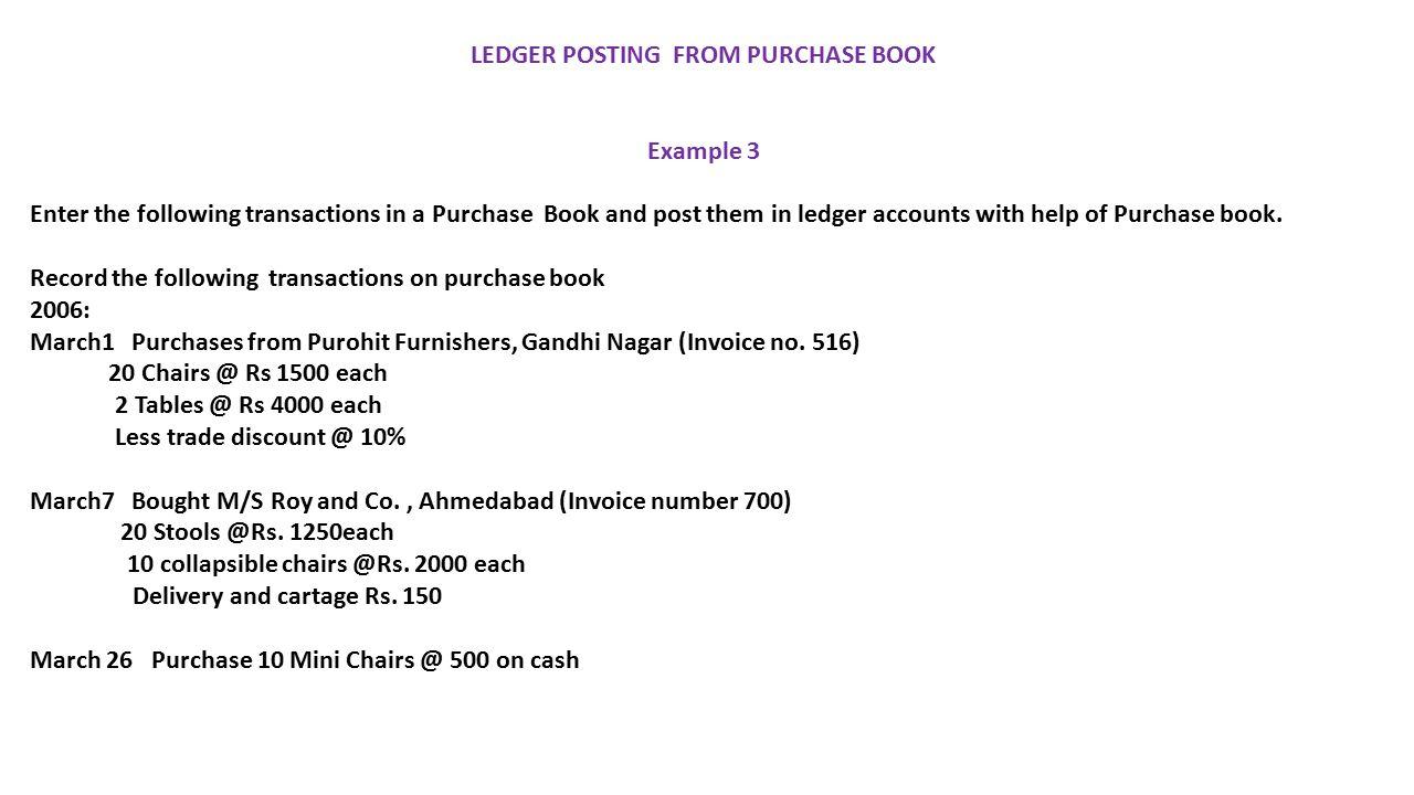 LEDGER POSTING FROM PURCHASE BOOK Example 3 Enter the following transactions in a Purchase Book and post them in ledger accounts with help of Purchase book.