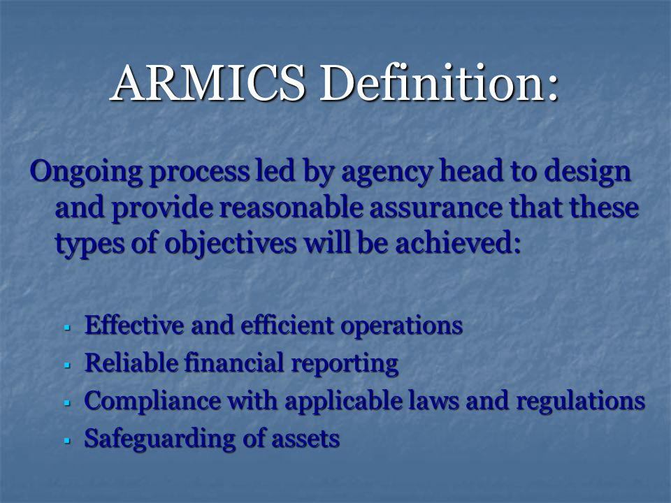 ARMICS Definition: Ongoing process led by agency head to design and provide reasonable assurance that these types of objectives will be achieved:  Effective and efficient operations  Reliable financial reporting  Compliance with applicable laws and regulations  Safeguarding of assets