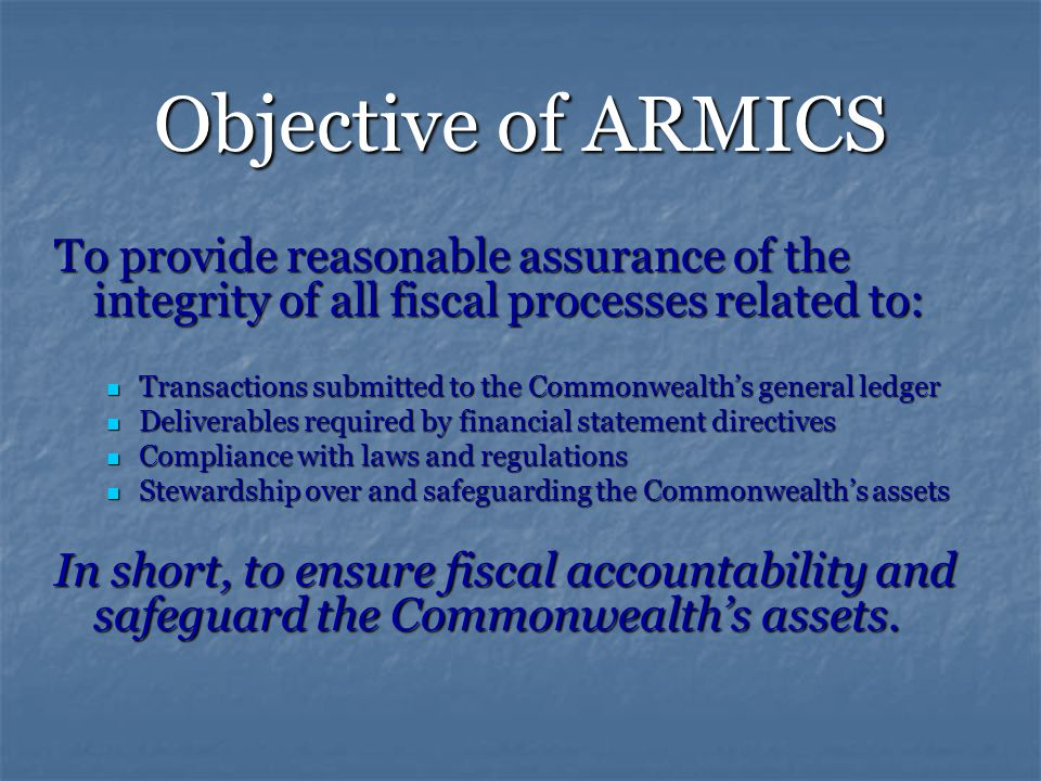 Objective of ARMICS To provide reasonable assurance of the integrity of all fiscal processes related to: Transactions submitted to the Commonwealth's general ledger Transactions submitted to the Commonwealth's general ledger Deliverables required by financial statement directives Deliverables required by financial statement directives Compliance with laws and regulations Compliance with laws and regulations Stewardship over and safeguarding the Commonwealth's assets Stewardship over and safeguarding the Commonwealth's assets In short, to ensure fiscal accountability and safeguard the Commonwealth's assets.