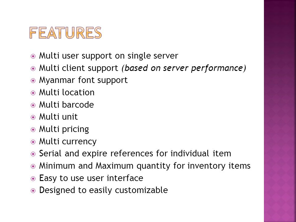 Multi user support on single server  Multi client support (based on server performance)  Myanmar font support  Multi location  Multi barcode  Multi unit  Multi pricing  Multi currency  Serial and expire references for individual item  Minimum and Maximum quantity for inventory items  Easy to use user interface  Designed to easily customizable