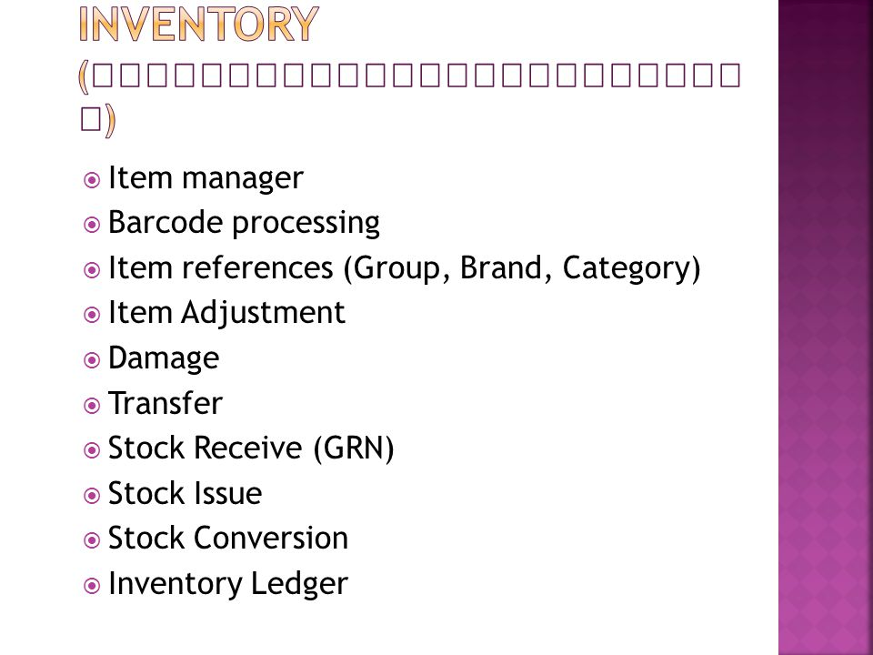  Item manager  Barcode processing  Item references (Group, Brand, Category)  Item Adjustment  Damage  Transfer  Stock Receive (GRN)  Stock Issue  Stock Conversion  Inventory Ledger
