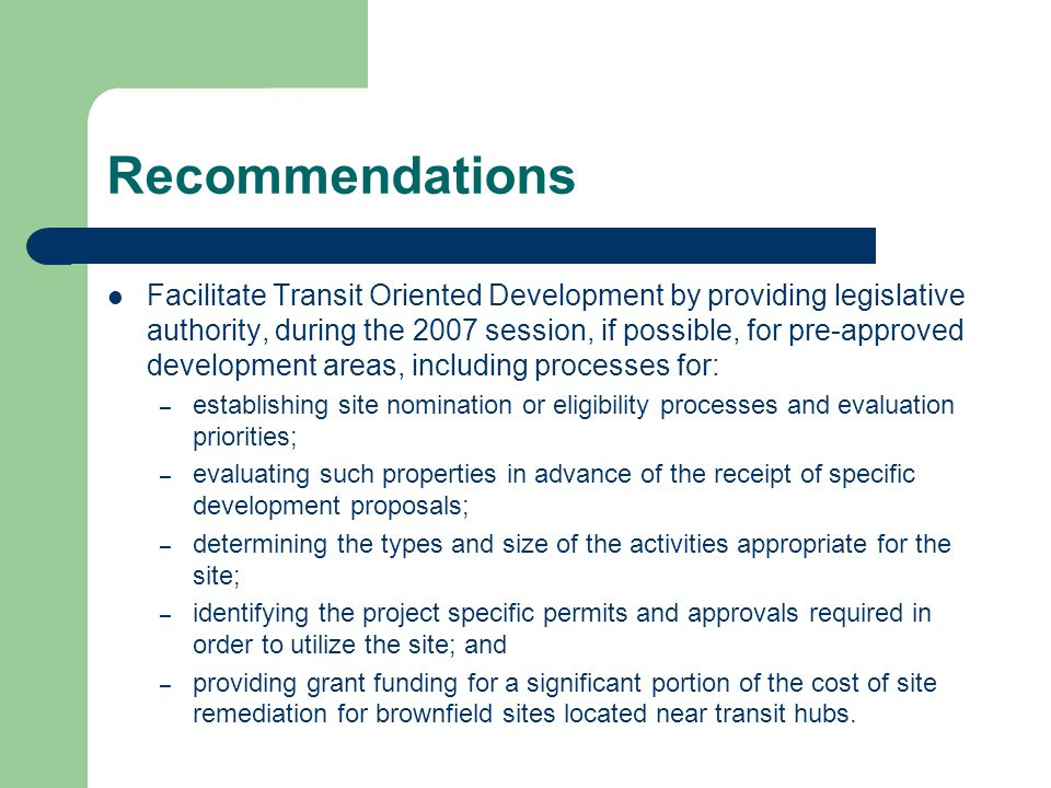 Recommendations Facilitate Transit Oriented Development by providing legislative authority, during the 2007 session, if possible, for pre-approved development areas, including processes for: – establishing site nomination or eligibility processes and evaluation priorities; – evaluating such properties in advance of the receipt of specific development proposals; – determining the types and size of the activities appropriate for the site; – identifying the project specific permits and approvals required in order to utilize the site; and – providing grant funding for a significant portion of the cost of site remediation for brownfield sites located near transit hubs.