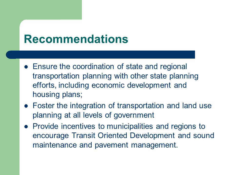 Recommendations Ensure the coordination of state and regional transportation planning with other state planning efforts, including economic development and housing plans; Foster the integration of transportation and land use planning at all levels of government Provide incentives to municipalities and regions to encourage Transit Oriented Development and sound maintenance and pavement management.