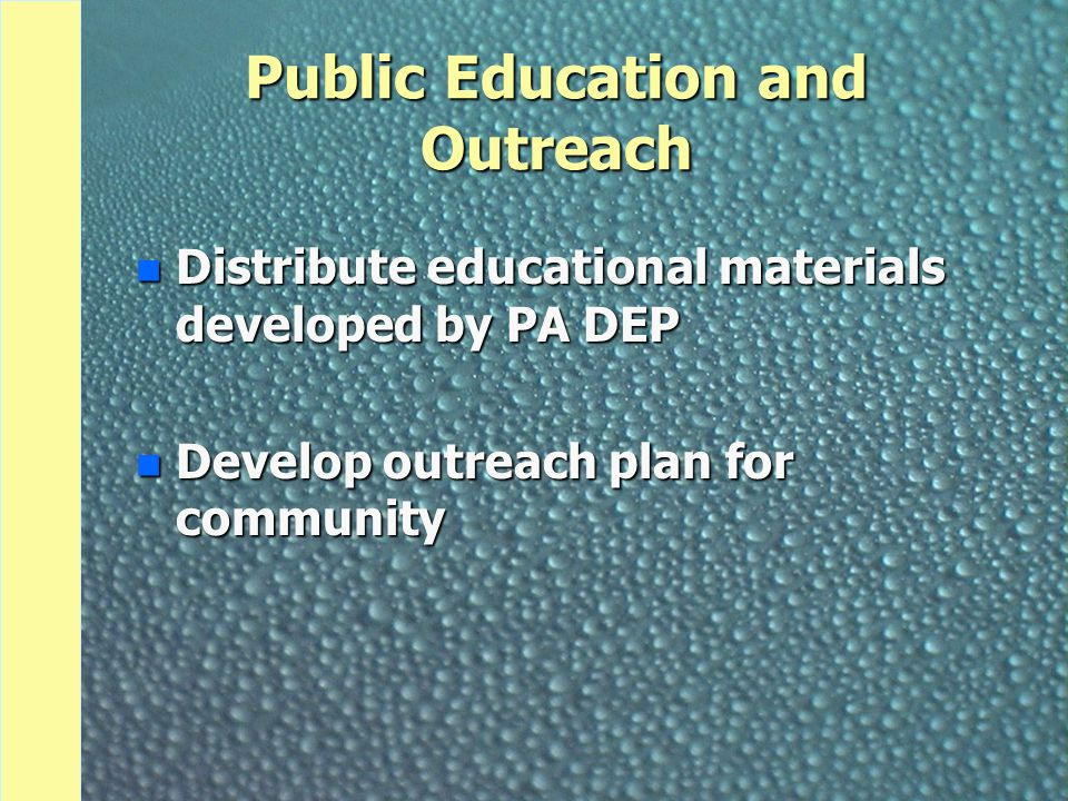 Public Education and Outreach n Distribute educational materials developed by PA DEP n Develop outreach plan for community