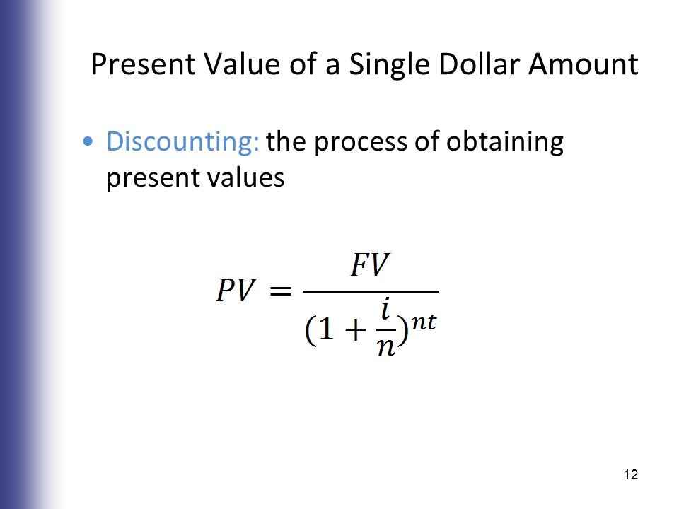 Present Value of a Single Dollar Amount Discounting: the process of obtaining present values 12
