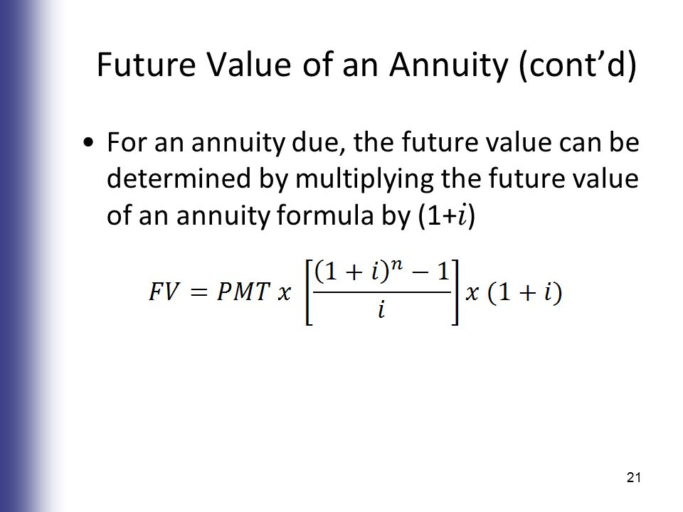 Future Value of an Annuity (cont'd) For an annuity due, the future value can be determined by multiplying the future value of an annuity formula by (1+ i ) 21
