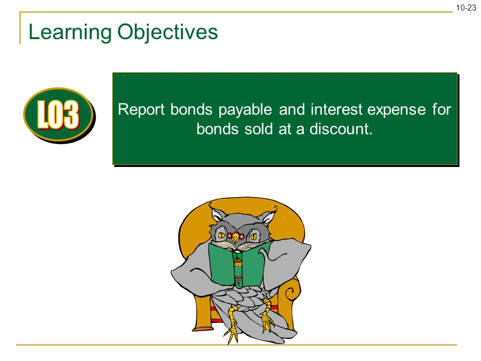 10-23 Learning Objectives Report bonds payable and interest expense for bonds sold at a discount.