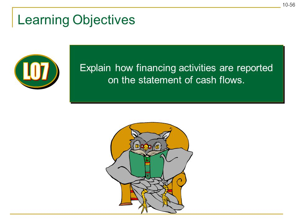 10-56 Learning Objectives Explain how financing activities are reported on the statement of cash flows.