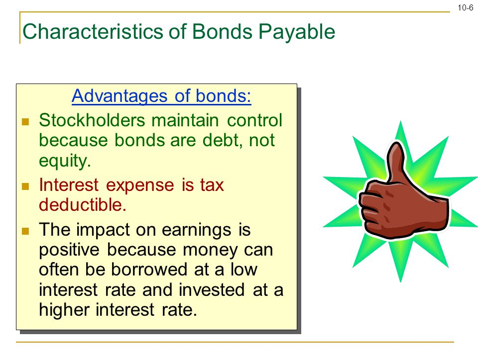 10-6 Characteristics of Bonds Payable Advantages of bonds: Stockholders maintain control because bonds are debt, not equity.