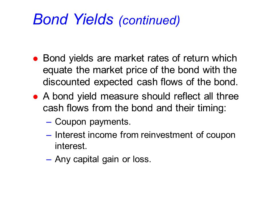 Bond Yields (continued) l Bond yields are market rates of return which equate the market price of the bond with the discounted expected cash flows of the bond.