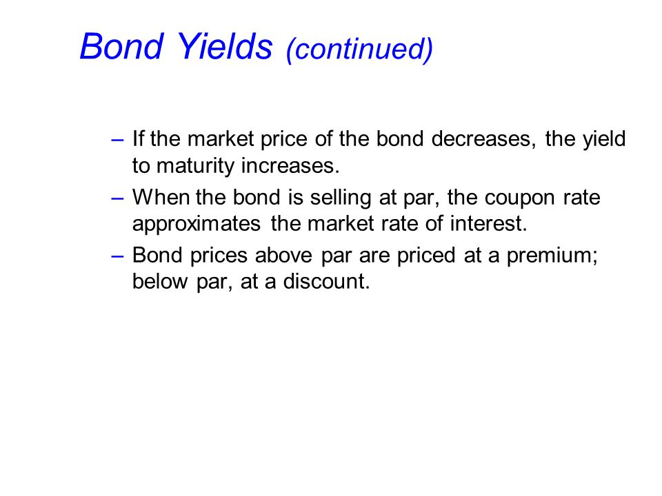 Bond Yields (continued) –If the market price of the bond decreases, the yield to maturity increases.