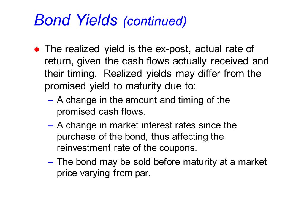 Bond Yields (continued) l The realized yield is the ex-post, actual rate of return, given the cash flows actually received and their timing.