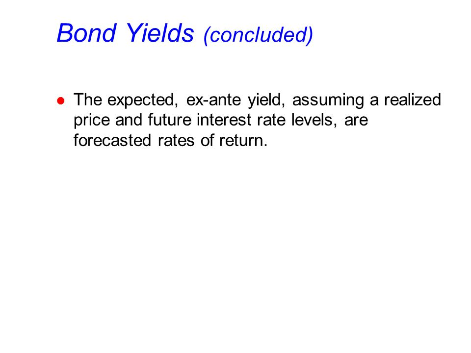 Bond Yields (concluded) l The expected, ex-ante yield, assuming a realized price and future interest rate levels, are forecasted rates of return.