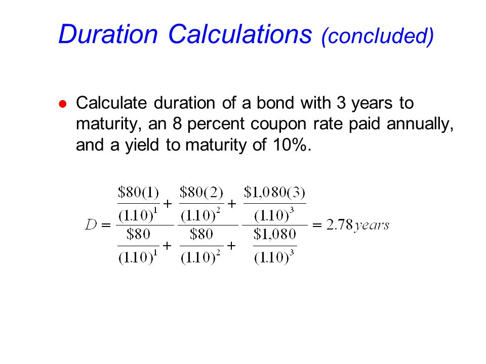 Duration Calculations (concluded) l Calculate duration of a bond with 3 years to maturity, an 8 percent coupon rate paid annually, and a yield to maturity of 10%.